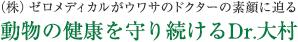 (株)ゼロメディカルがウワサのドクターの素顔に迫る 動物の健康を守り続けるDr.大村